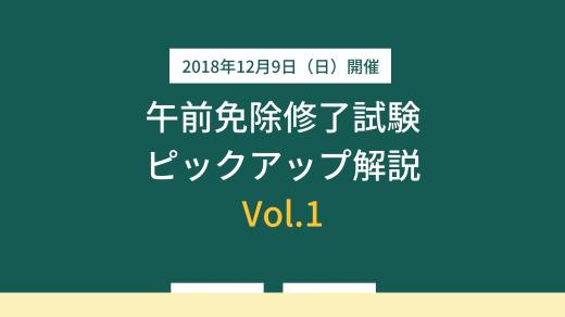 【12月10日(月)公開】<br>午前免除修了試験 ピックアップ解説 Vol.1